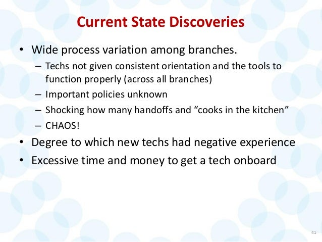 41 Current State Discoveries • Wide process variation among branches. – Techs not given consistent orientation and the too...