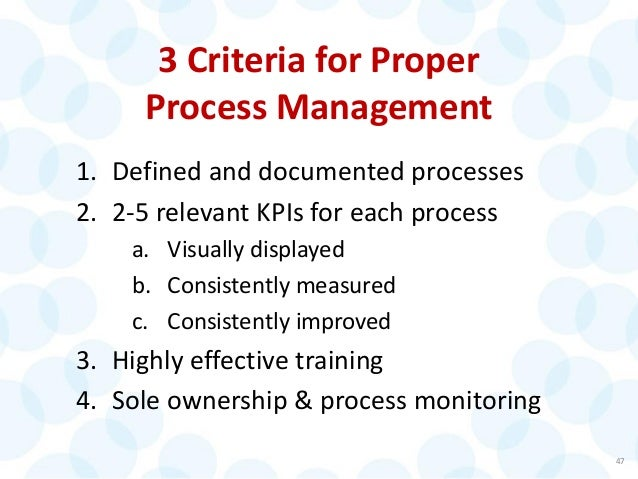 3 Criteria for Proper Process Management 1. Defined and documented processes 2. 2-5 relevant KPIs for each process a. Visu...