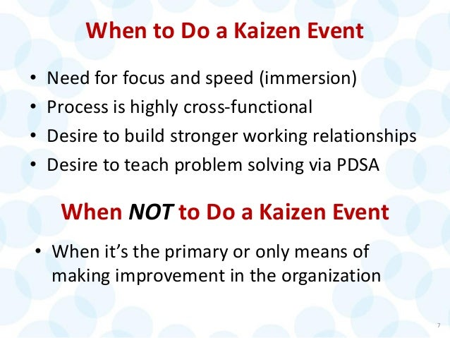 When to Do a Kaizen Event • Need for focus and speed (immersion) • Process is highly cross-functional • Desire to build st...