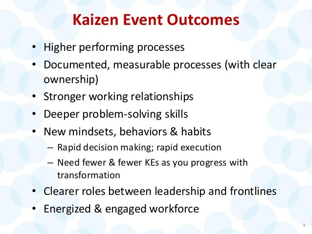 Kaizen Event Outcomes • Higher performing processes • Documented, measurable processes (with clear ownership) • Stronger w...