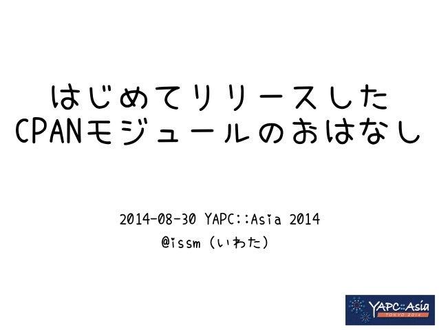 はじめてリリースした  CPANモジュールのおはなし  2014-08-30 YAPC::Asia 2014  @issm(いわた)