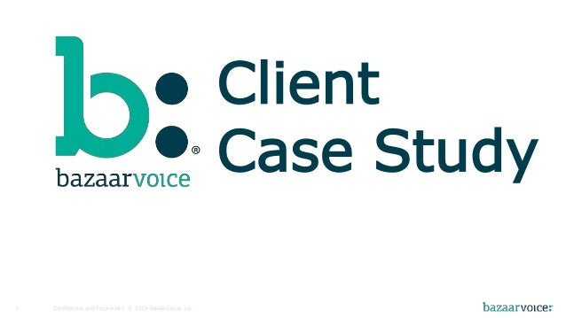 Confidential and Proprietary. 1 © 2014 Bazaarvoice, Inc.  Client  Case Study