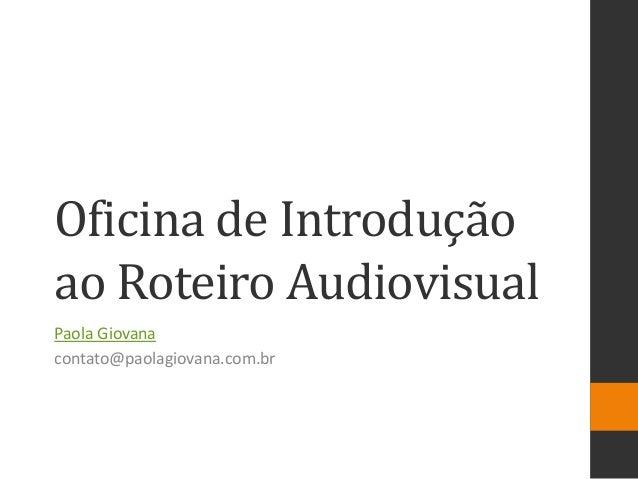 Oficina de Introdução ao Roteiro Audiovisual  Paola Giovana  contato@paolagiovana.com.br