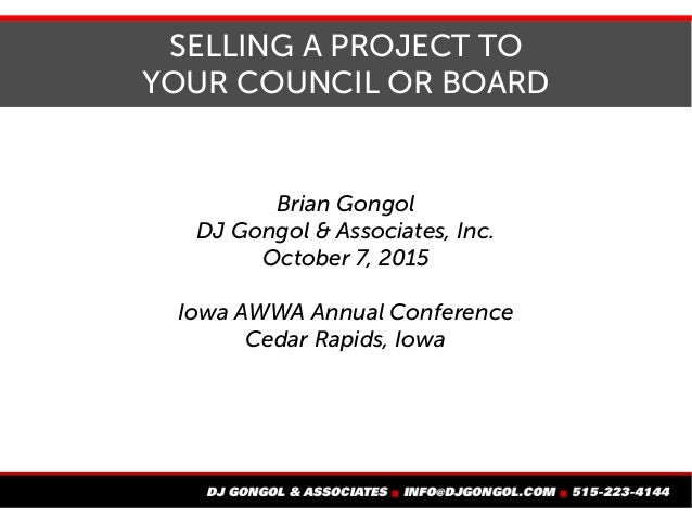 SELLING A PROJECT TO YOUR COUNCIL OR BOARD Brian Gongol DJ Gongol & Associates, Inc. October 7, 2015 Iowa AWWA Annual Conf...