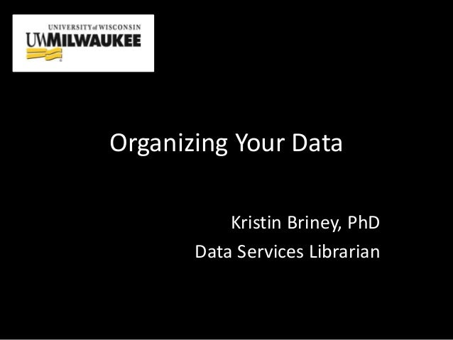 Organizing Your Data Kristin Briney, PhD Data Services Librarian
