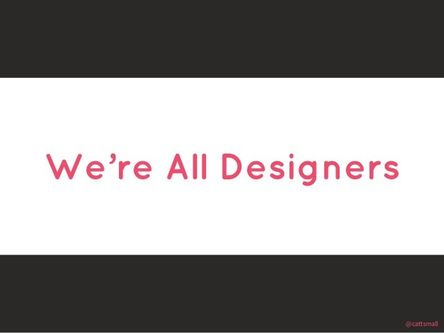 @cattsmall  We're All Designers