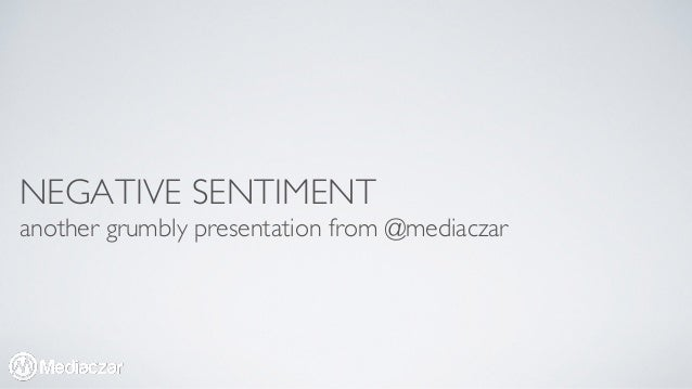 NEGATIVE SENTIMENT  another grumbly presentation from @mediaczar