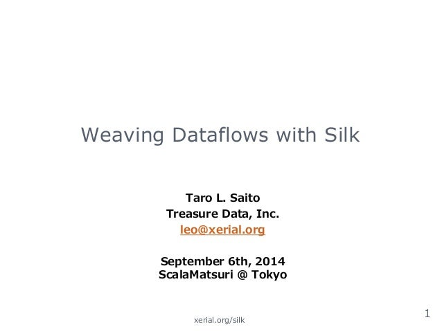 Weaving Dataflows with Silk  Taro L. Saito  Treasure Data, Inc.  leo@xerial.org    September 6th, 2014   ScalaMatsuri @ To...