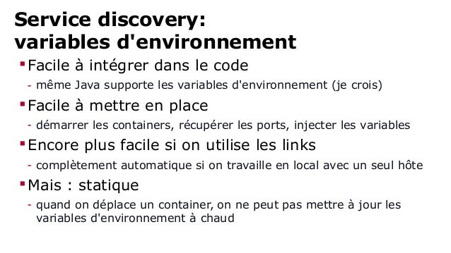 Service discovery:  variables d'environnement  Facile à intégrer dans le code  - même Java supporte les variables d'envir...