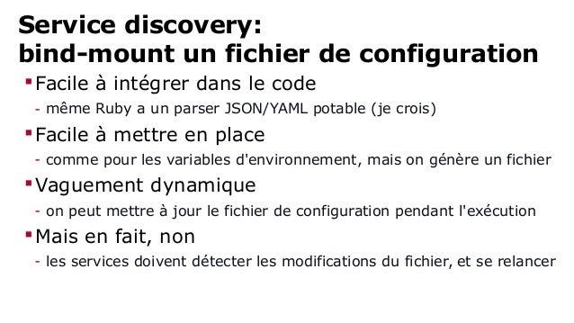 Service discovery:  bind-mount un fichier de configuration  Facile à intégrer dans le code  - même Ruby a un parser JSON/...