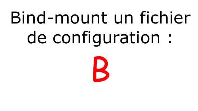 Bind-mount un fichier  de configuration :  B