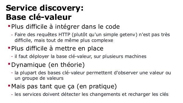 Service discovery:  Base clé-valeur  Plus difficile à intégrer dans le code  - Faire des requêtes HTTP (plutôt qu'un simp...