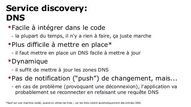 Service discovery:  DNS  Facile à intégrer dans le code  - la plupart du temps, il n'y a rien à faire, ça juste marche  ...