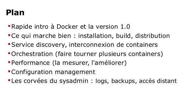 Plan  Rapide intro à Docker et la version 1.0  Ce qui marche bien : installation, build, distribution  Service discover...