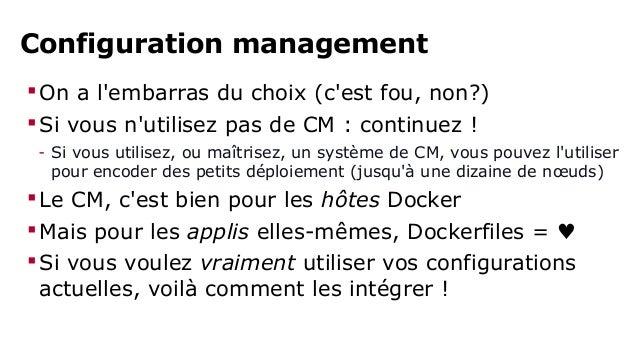 Configuration management,  pour mélanger VMs et containers  Faites une image Docker générique avec votre outil  de config...