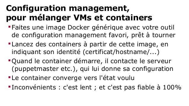 Configuration management,  pour mélanger VMs et containers  Faites une image Docker générique de configuration management...