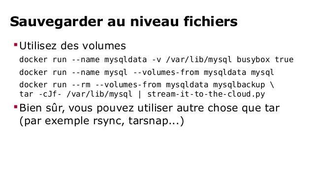 Sauvegarder au niveau applicatif  Utilisez des links  docker run --name mysql mysql  docker run --rm --link mysql:db mysq...