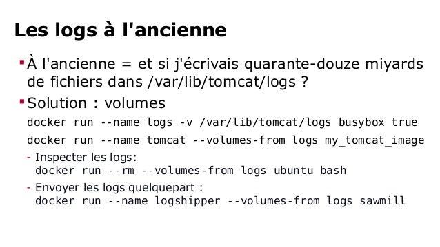 Les logs à la Docker  À la Docker = j'écris tout sur la sortie standard  Solution: Docker CLI/API  docker run --name tom...