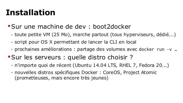 Installation  Sur une machine de dev : boot2docker  - toute petite VM (25 Mo), marche partout (tous hyperviseurs, dédié.....