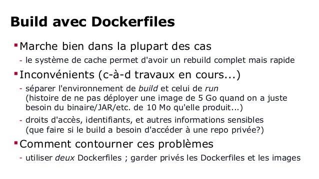 Build avec Dockerfiles  Marche bien dans la plupart des cas  - le système de cache permet d'avoir un rebuild complet mais...