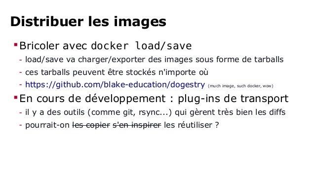 Distribuer les images  Bricoler avec docker load/save  - load/save va charger/exporter des images sous forme de tarballs ...