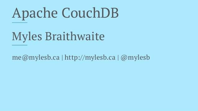 Apache CouchDB Myles Braithwaite me@mylesb.ca | http://mylesb.ca | @mylesb