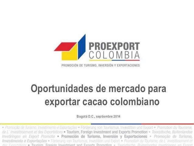Oportunidades de mercado para exportar cacao colombiano  Bogotá D.C., septiembre 2014