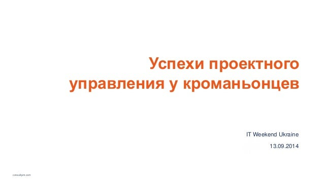 consultpm.com  Успехи проектного  управления у кроманьонцев  IT Weekend Ukraine  13.09.2014