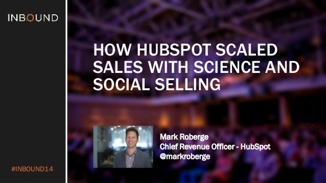 #INBOUND14  HOW HUBSPOT SCALED SALES WITH SCIENCE AND SOCIAL SELLING  Mark Roberge  Chief Revenue Officer - HubSpot  @mark...