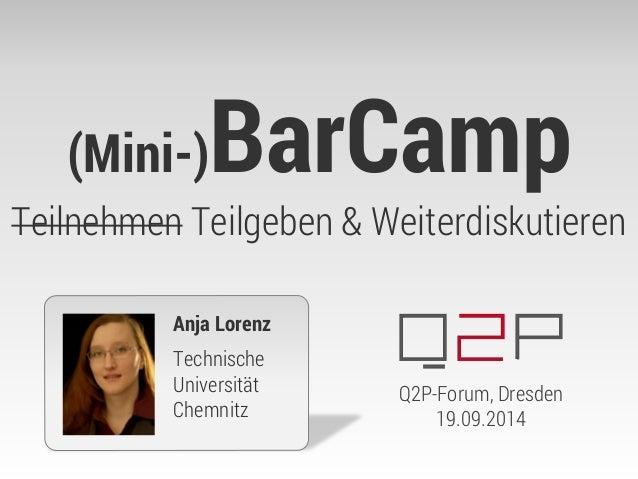 (Mini-)BarCamp Teilnehmen Teilgeben & Weiterdiskutieren  Anja Lorenz  Technische Universität Chemnitz  Q2P-Forum, Dresden ...