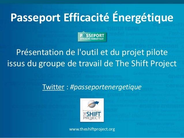 Passeport Efficacité Énergétique  Présentation de l'outil et du projet pilote  issus du groupe de travail de The Shift Pro...