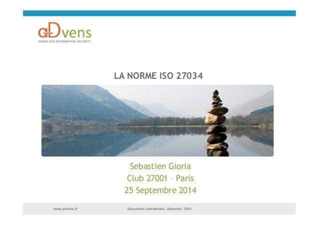 LA NORME ISO 27034  Sebastien Gioria  Club 27001 – Paris  25 Septembre 2014  Document confidentiel www.advens.fr - Advens®...