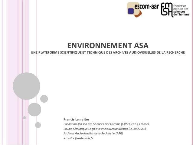 ENVIRONNEMENT ASA  UNE PLATEFORME SCIENTIFIQUE ET TECHNIQUE DES ARCHIVES AUDIOVISUELLES DE LA RECHERCHE  Francis Lemaitre ...