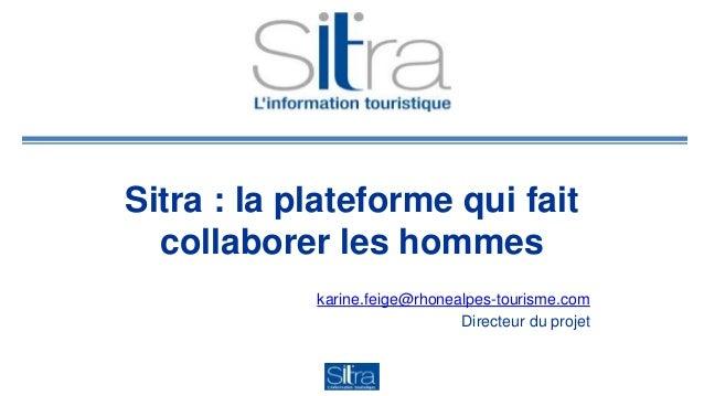Sitra : la plateforme qui fait  collaborer les hommes  karine.feige@rhonealpes-tourisme.com  Directeur du projet
