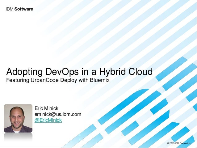 © 2013 IBM Corporation  Adopting DevOps in a Hybrid Cloud Featuring UrbanCode Deploy with Bluemix  Eric Minick  eminick@us...