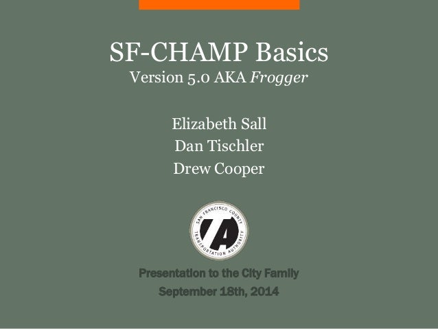 SF-CHAMP Basics  Version 5.0 AKA Frogger  Elizabeth Sall  Dan Tischler  Drew Cooper  Presentation to the City Family  Sept...