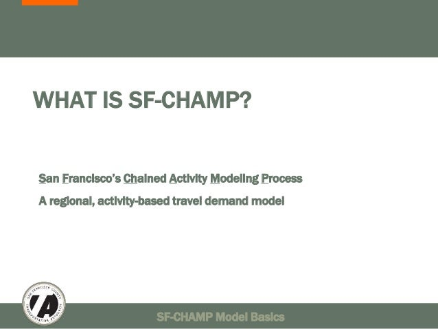 WHAT IS SF-CHAMP?  San Francisco's Chained Activity Modeling Process  A regional, activity-based travel demand model  SF-C...