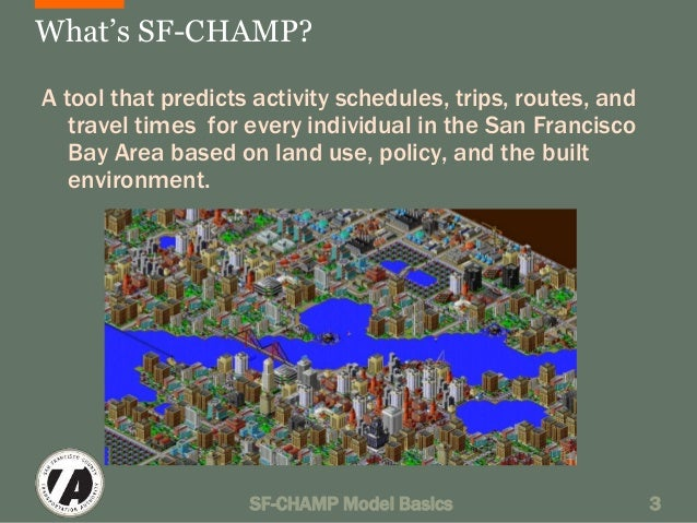 What's SF-CHAMP?  A tool that predicts activity schedules, trips, routes, and  travel times for every individual in the Sa...