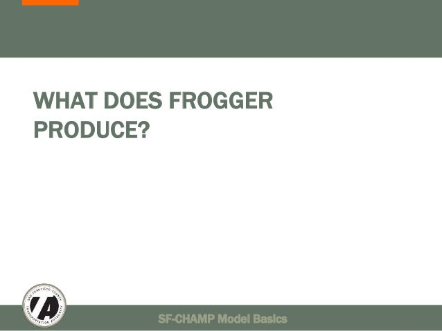 WHAT DOES FROGGER  PRODUCE?  SF-CHAMP Model Basics 40
