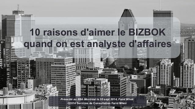 10 raisons d'aimer le BIZBOK  quand on est analyste d'affaires  Présenté au IIBA Montréal le 30 sept 2014, Farid Mheir  ©2...