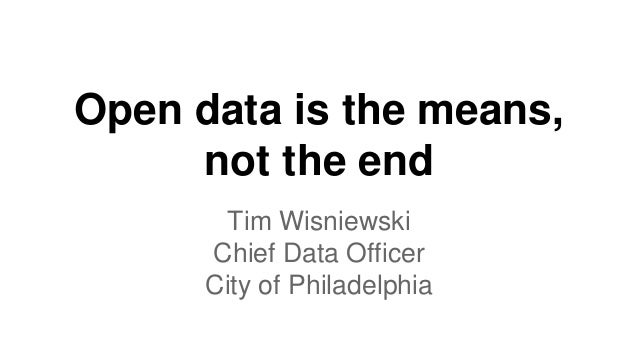 Open data is the means,  not the end  Tim Wisniewski  Chief Data Officer  City of Philadelphia