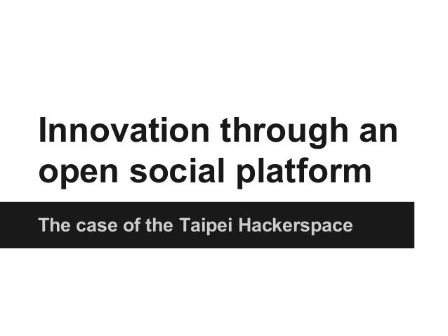 Innovation through an  open social platform  The case of the Taipei Hackerspace