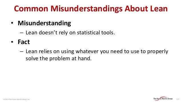 © 2014 The Karen Martin Group, Inc.  17  Common Misunderstandings About Lean  •Misunderstanding  –Lean doesn't rely on sta...
