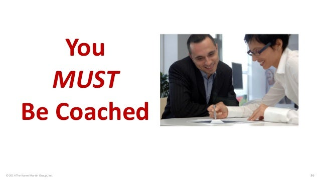 © 2014 The Karen Martin Group, Inc.  36  You MUST Be Coached