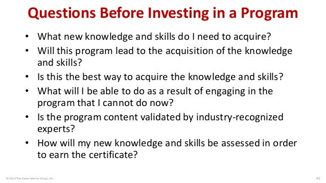 © 2014 The Karen Martin Group, Inc.  45  Questions Before Investing in a Program  •What new knowledge and skills do I need...