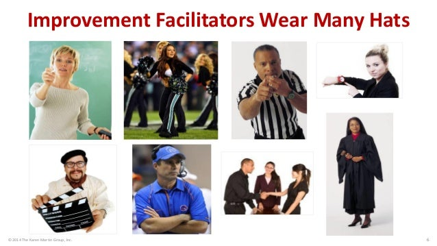 © 2014 The Karen Martin Group, Inc.  6  Improvement Facilitators Wear Many Hats