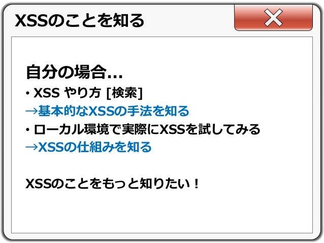 自分の場合... • XSS やり方 [検索] →基本的なXSSの手法を知る • ローカル環境で実際にXSSを試してみる →XSSの仕組みを知る XSSのことをもっと知りたい! XSSのことを知る