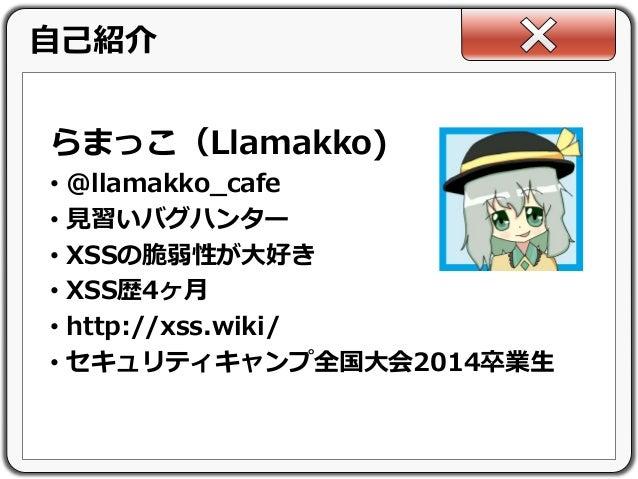 らまっこ(Llamakko) • @llamakko_cafe • 見習いバグハンター • XSSの脆弱性が大好き • XSS歴4ヶ月 • http://xss.wiki/ • セキュリティキャンプ全国大会2014卒業生 自己紹介