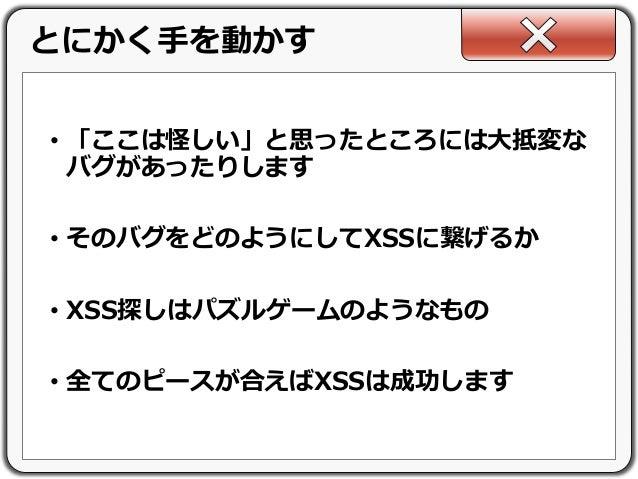 • 「ここは怪しい」と思ったところには大抵変な バグがあったりします • そのバグをどのようにしてXSSに繋げるか • XSS探しはパズルゲームのようなもの • 全てのピースが合えばXSSは成功します とにかく手を動かす
