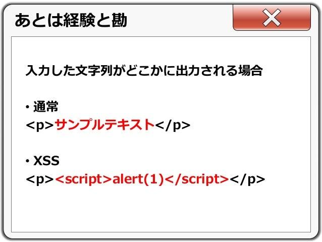 入力した文字列がどこかに出力される場合 • 通常 <p>サンプルテキスト</p> • XSS <p><script>alert(1)</script></p> あとは経験と勘